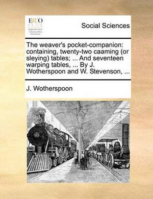 The Weaver's Pocket-Companion: Containing, Twenty-Two Caaming (or Sleying) Tables; ... and Seventeen Warping Tables, ... by J. Wotherspoon and W. Stevenson, ...