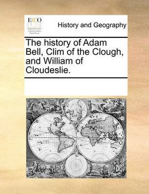The History of Adam Bell, CLIM of the Clough, and William of Cloudeslie.
