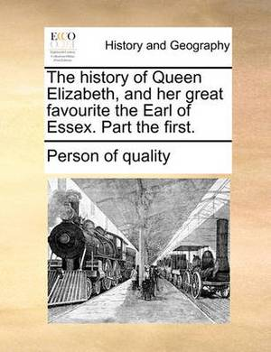 The History of Queen Elizabeth, and Her Great Favourite the Earl of Essex. Part the First.