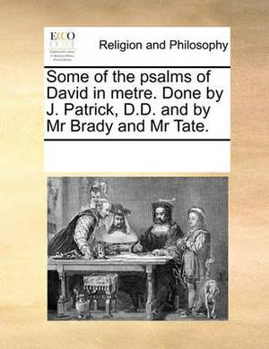 Some of the Psalms of David in Metre. Done by J. Patrick, D.D. and by MR Brady and MR Tate.