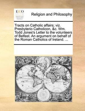 Tracts on Catholic Affairs; Viz. Presbyterio Catholicon, &C. Wm. Todd Jones's Letter to the Volunteers of Belfast. an Argument on Behalf of the Roman Catholics of Ireland. ...