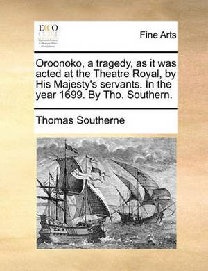 Oroonoko, a Tragedy, as It Was Acted at the Theatre Royal, by His Majesty's Servants. in the Year 1699. by Tho. Southern.