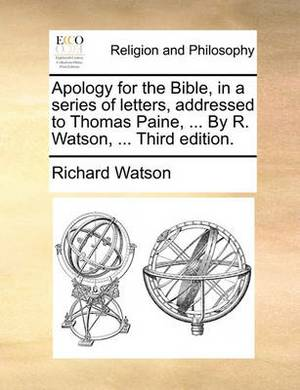 Apology for the Bible, in a Series of Letters, Addressed to Thomas Paine, ... by R. Watson, ... Third Edition.
