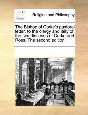 The Bishop of Corke's Pastoral Letter, to the Clergy and Laity of the Two Dioceses of Corke and Ross. the Second Edition.