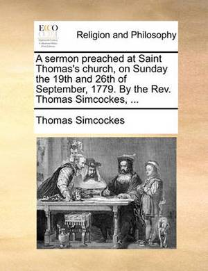 A Sermon Preached at Saint Thomas's Church, on Sunday the 19th and 26th of September, 1779. by the Rev. Thomas Simcockes,