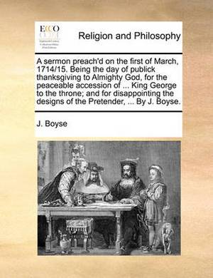 A Sermon Preach'd on the First of March, 1714/15. Being the Day of Publick Thanksgiving to Almighty God, for the Peaceable Accession of ... King George to the Throne; And for Disappointing the Designs of the Pretender, ... by J. Boyse.