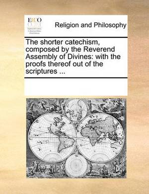 The Shorter Catechism, Composed by the Reverend Assembly of Divines: With the Proofs Thereof Out of the Scriptures ...