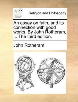 An Essay on Faith, and Its Connection with Good Works. by John Rotheram, ... the Third Edition.