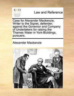 Case for Alexander MacKenzie, Writer to the Signet, Defender; Against the Governor and Company of Undertakers for Raising the Thames Water in York-Buildings, Pursuers.
