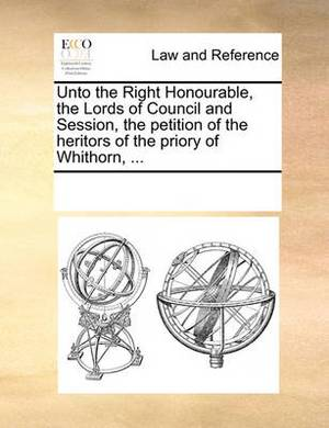 Unto the Right Honourable, the Lords of Council and Session, the Petition of the Heritors of the Priory of Whithorn, ...