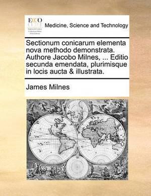 Sectionum Conicarum Elementa Nova Methodo Demonstrata. Authore Jacobo Milnes, ... Editio Secunda Emendata, Plurimisque in Locis Aucta & Illustrata.