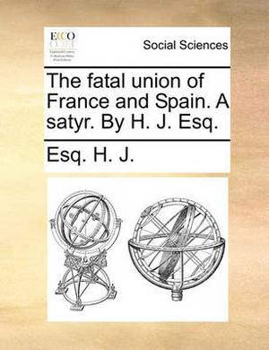 The Fatal Union of France and Spain. a Satyr. by H. J. Esq.