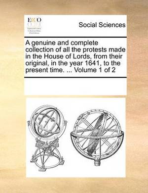 A Genuine and Complete Collection of All the Protests Made in the House of Lords, from Their Original, in the Year 1641, to the Present Time. ... Volume 1 of 2