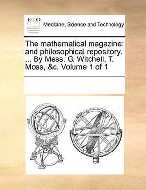 The Mathematical Magazine: And Philosophical Repository. ... by Mess. G. Witchell, T. Moss, &C. Volume 1 of 1