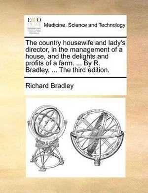 The Country Housewife and Lady's Director, in the Management of a House, and the Delights and Profits of a Farm. ... by R. Bradley. ... the Third Edition.