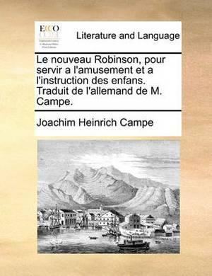 Le Nouveau Robinson, Pour Servir A L'Amusement Et A L'Instruction Des Enfans. Traduit de L'Allemand de M. Campe.