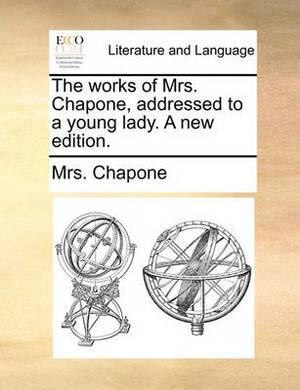 The Works of Mrs. Chapone, Addressed to a Young Lady. a New Edition.
