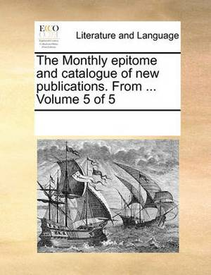 The Monthly Epitome and Catalogue of New Publications. from ... Volume 5 of 5