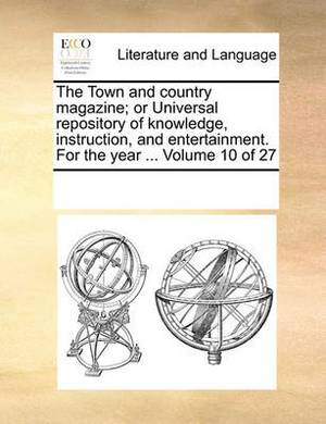 The Town and Country Magazine; Or Universal Repository of Knowledge, Instruction, and Entertainment. for the Year ... Volume 10 of 27