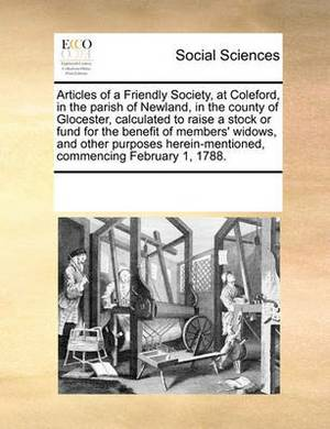 Articles of a Friendly Society, at Coleford, in the Parish of Newland, in the County of Glocester, Calculated to Raise a Stock or Fund for the Benefit of Members' Widows, and Other Purposes Herein-Mentioned, Commencing February 1, 1788.
