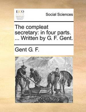 The Compleat Secretary: In Four Parts. ... Written by G. F. Gent.