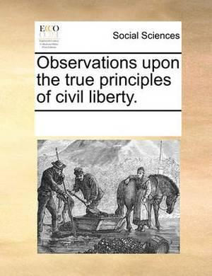 Observations Upon the True Principles of Civil Liberty.