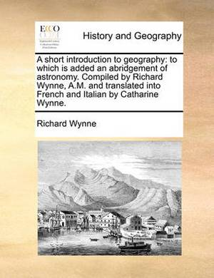 A Short Introduction to Geography: To Which Is Added an Abridgement of Astronomy. Compiled by Richard Wynne, A.M. and Translated Into French and Italian by Catharine Wynne.