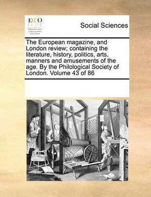 The European Magazine, and London Review; Containing the Literature, History, Politics, Arts, Manners and Amusements of the Age. by the Philological Society of London. Volume 43 of 86