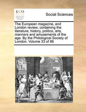 The European Magazine, and London Review; Containing the Literature, History, Politics, Arts, Manners and Amusements of the Age. by the Philological Society of London. Volume 33 of 86