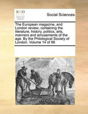 The European Magazine, and London Review; Containing the Literature, History, Politics, Arts, Manners and Amusements of the Age. by the Philological Society of London. Volume 14 of 86