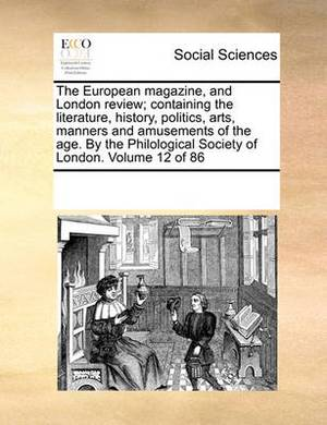 The European Magazine, and London Review; Containing the Literature, History, Politics, Arts, Manners and Amusements of the Age. by the Philological Society of London. Volume 12 of 86