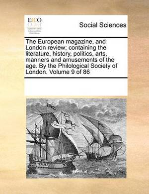The European Magazine, and London Review; Containing the Literature, History, Politics, Arts, Manners and Amusements of the Age. by the Philological Society of London. Volume 9 of 86