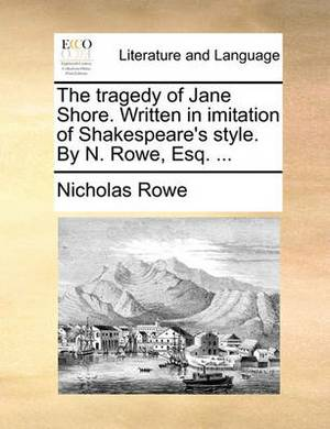 The Tragedy of Jane Shore. Written in Imitation of Shakespeare's Style. by N. Rowe, Esq