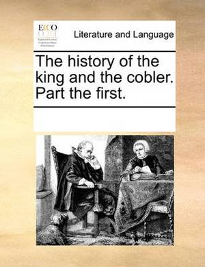 The History of the King and the Cobler. Part the First.