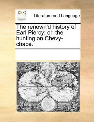 The Renown'd History of Earl Piercy; Or, the Hunting on Chevy-Chace.