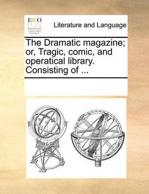 The Dramatic Magazine; Or, Tragic, Comic, and Operatical Library. Consisting of ...