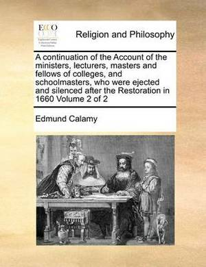 A Continuation of the Account of the Ministers, Lecturers, Masters and Fellows of Colleges, and Schoolmasters, Who Were Ejected and Silenced After the Restoration in 1660 Volume 2 of 2
