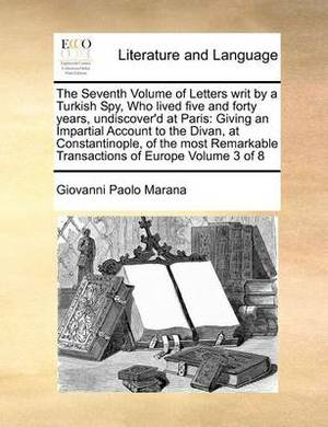 The Seventh Volume of Letters Writ by a Turkish Spy, Who Lived Five and Forty Years, Undiscover'd at Paris: Giving an Impartial Account to the Divan, at Constantinople, of the Most Remarkable Transactions of Europe Volume 3 of 8