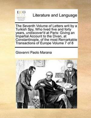 The Seventh Volume of Letters Writ by a Turkish Spy, Who Lived Five and Forty Years, Undiscover'd at Paris: Giving an Impartial Account to the Divan, at Constantinople, of the Most Remarkable Transactions of Europe Volume 7 of 8