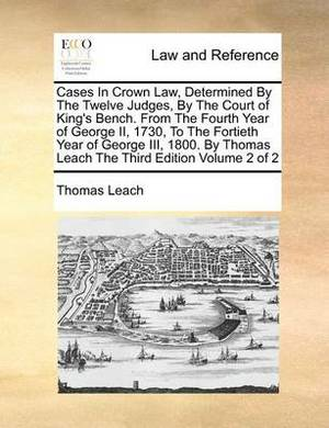 Cases in Crown Law, Determined by the Twelve Judges, by the Court of King's Bench. from the Fourth Year of George II, 1730, to the Fortieth Year of George III, 1800. by Thomas Leach the Third Edition Volume 2 of 2