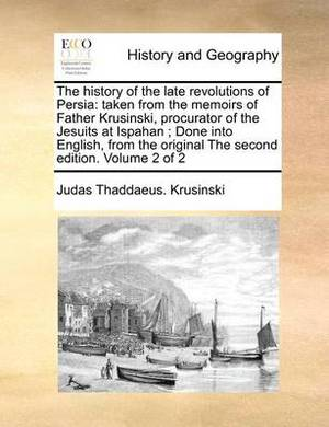 The History of the Late Revolutions of Persia: Taken from the Memoirs of Father Krusinski, Procurator of the Jesuits at Ispahan; Done Into English, from the Original the Second Edition. Volume 2 of 2