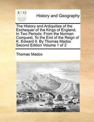 The History and Antiquities of the Exchequer of the Kings of England, in Two Periods: From the Norman Conquest, to the End of the Reign of K. Edward II. by Thomas Madox Second Edition Volume 1 of 2