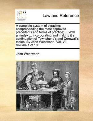 A Complete System of Pleading: Comprehending the Most Approved Precedents and Forms of Practice; ... with an Index ... Incorporating and Making It a Continuation of Townshend's and Cornwall's Tables, by John Wentworth, Vol. VIII Volume 1 of 10
