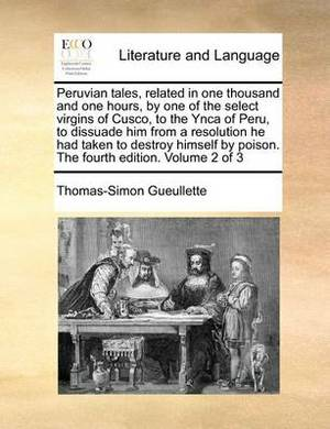 Peruvian Tales, Related in One Thousand and One Hours, by One of the Select Virgins of Cusco, to the Ynca of Peru, to Dissuade Him from a Resolution He Had Taken to Destroy Himself by Poison. the Fourth Edition. Volume 2 of 3