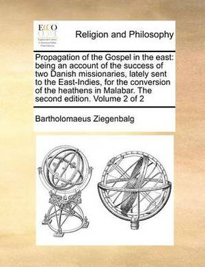 Propagation of the Gospel in the East: Being an Account of the Success of Two Danish Missionaries, Lately Sent to the East-Indies, for the Conversion of the Heathens in Malabar. the Second Edition. Volume 2 of 2