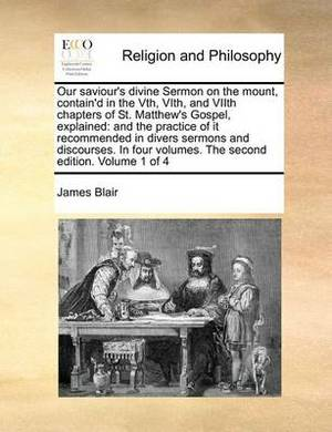 Our Saviour's Divine Sermon on the Mount, Contain'd in the Vth, Vith, and Viith Chapters of St. Matthew's Gospel, Explained: And the Practice of It Recommended in Divers Sermons and Discourses. in Four Volumes. the Second Edition. Volume 1 of 4