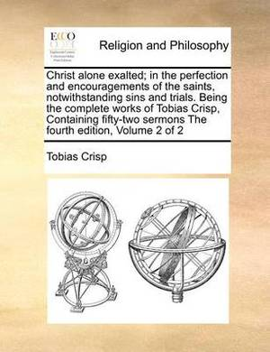 Christ Alone Exalted; In the Perfection and Encouragements of the Saints, Notwithstanding Sins and Trials. Being the Complete Works of Tobias Crisp, Containing Fifty-Two Sermons the Fourth Edition, Volume 2 of 2