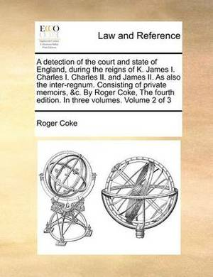 A Detection of the Court and State of England, During the Reigns of K. James I. Charles I. Charles II. and James II. as Also the Inter-Regnum. Consisting of Private Memoirs, &C. by Roger Coke, the Fourth Edition. in Three Volumes. Volume 2 of 3
