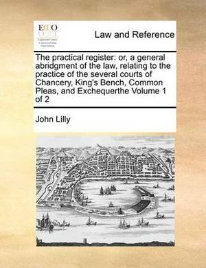 The Practical Register: Or, a General Abridgment of the Law, Relating to the Practice of the Several Courts of Chancery, King's Bench, Common Pleas, and Exchequerthe Volume 1 of 2