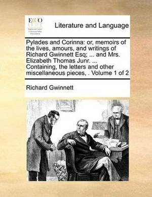 Pylades and Corinna: Or, Memoirs of the Lives, Amours, and Writings of Richard Gwinnett Esq; ... and Mrs. Elizabeth Thomas Junr. ... Containing, the Letters and Other Miscellaneous Pieces, . Volume 1 of 2